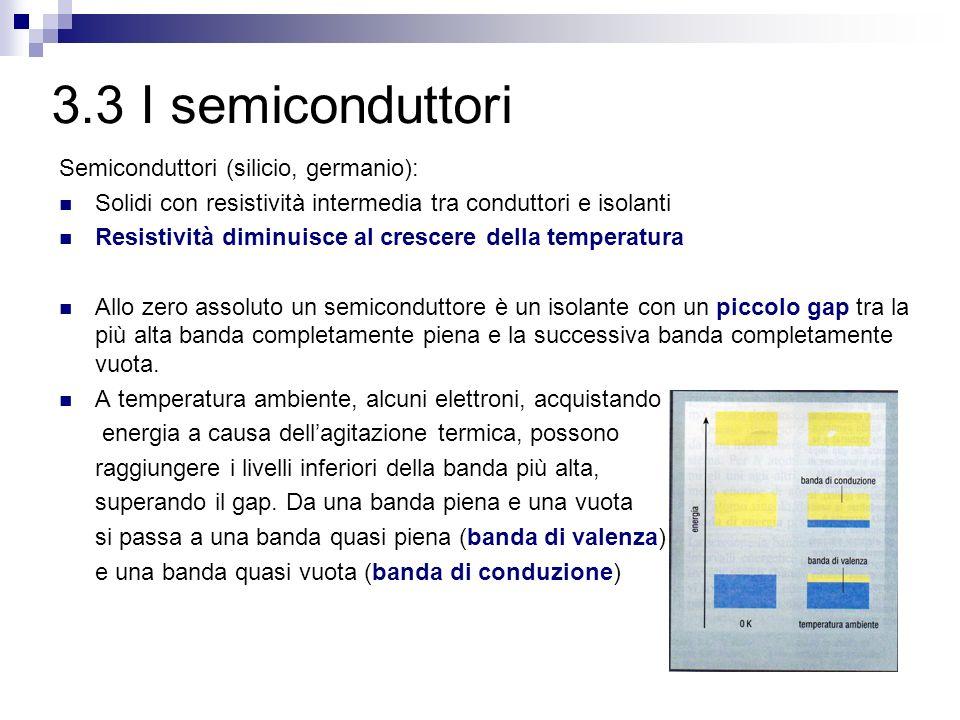 3.3 I semiconduttori Semiconduttori (silicio, germanio): Solidi con resistività intermedia tra conduttori e isolanti Resistività diminuisce al crescer