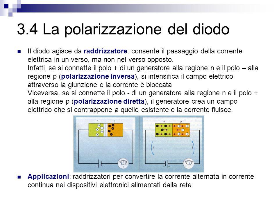 3.4 La polarizzazione del diodo Il diodo agisce da raddrizzatore: consente il passaggio della corrente elettrica in un verso, ma non nel verso opposto