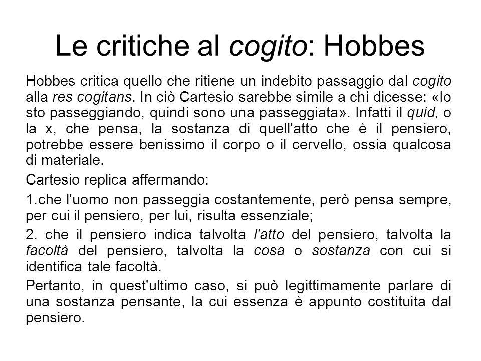 Le critiche al cogito: Hobbes Hobbes critica quello che ritiene un indebito passaggio dal cogito alla res cogitans. In ciò Cartesio sarebbe simile a c
