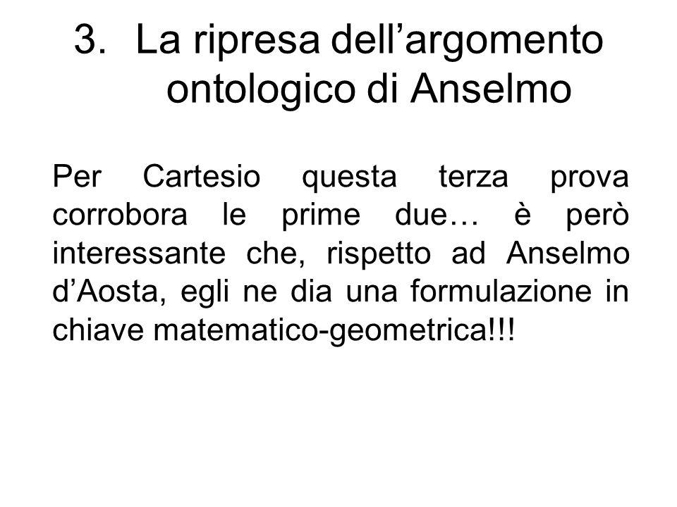 3.La ripresa dell'argomento ontologico di Anselmo Per Cartesio questa terza prova corrobora le prime due… è però interessante che, rispetto ad Anselmo