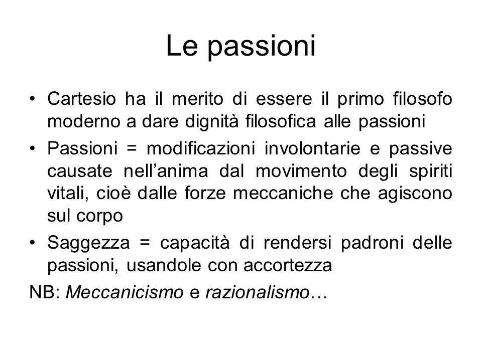 Le passioni Cartesio ha il merito di essere il primo filosofo moderno a dare dignità filosofica alle passioni Passioni = modificazioni involontarie e