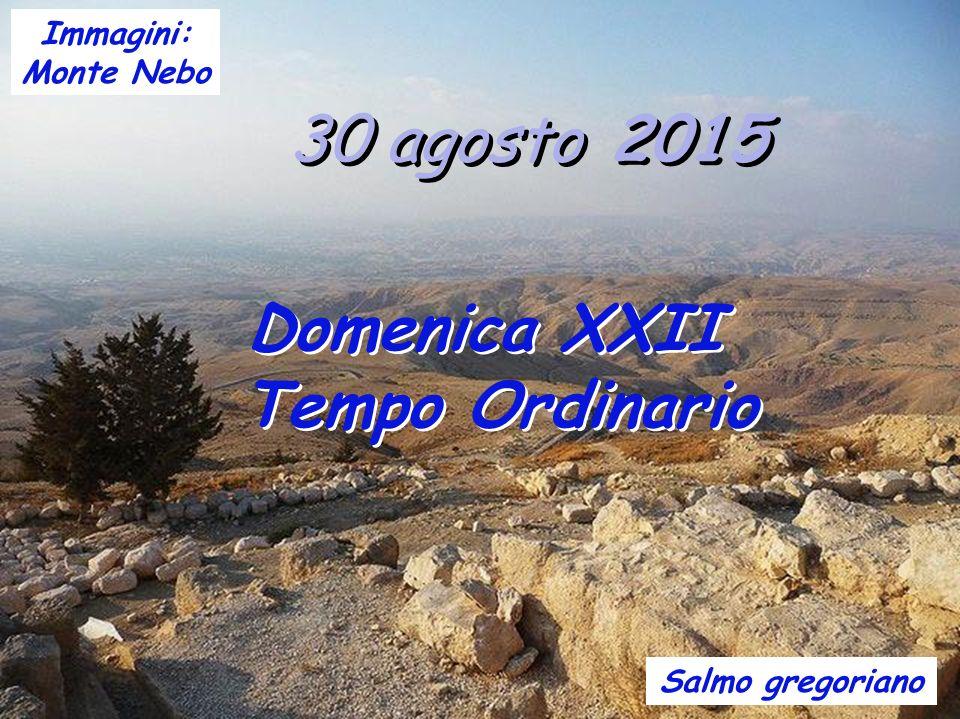 30 agosto 2015 Domenica XXII Tempo Ordinario Salmo gregoriano Immagini: Monte Nebo