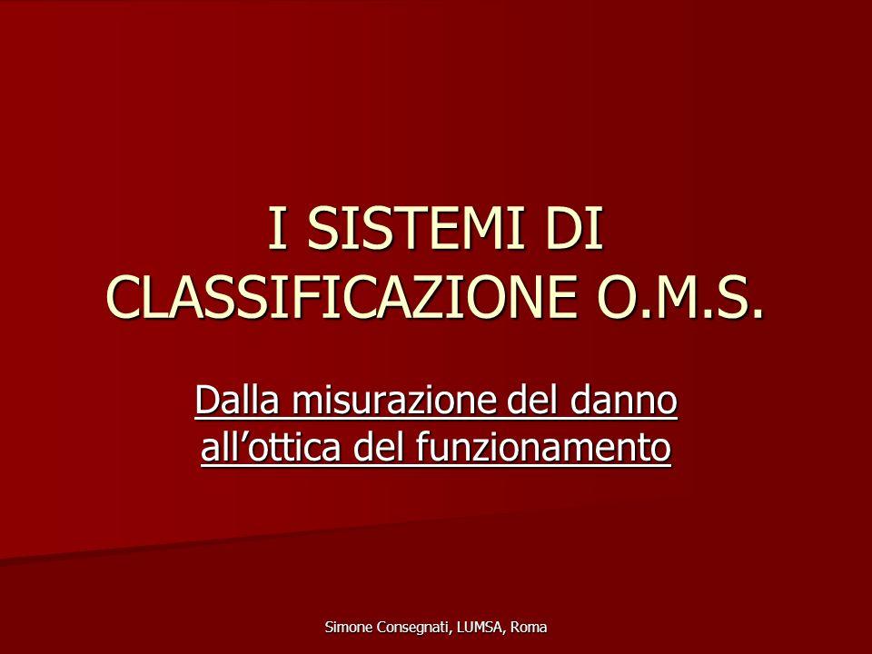 I SISTEMI DI CLASSIFICAZIONE O.M.S. Dalla misurazione del danno all'ottica del funzionamento Simone Consegnati, LUMSA, Roma