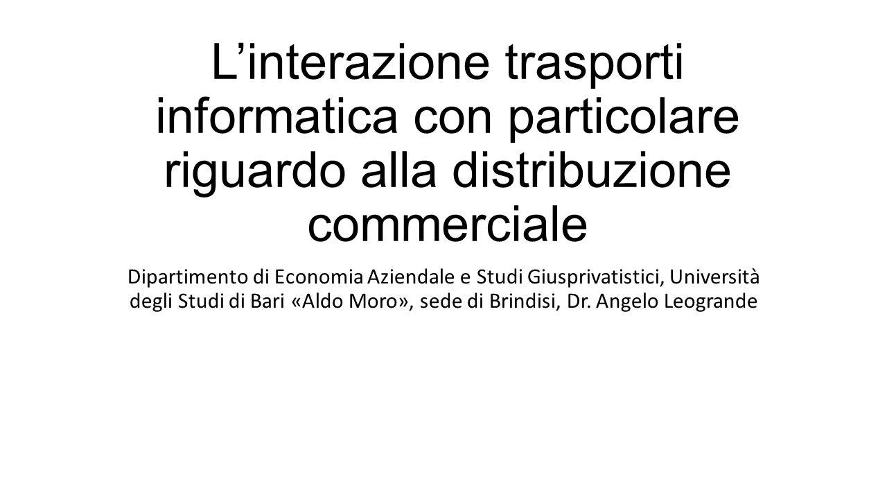 L'interazione trasporti informatica con particolare riguardo alla distribuzione commerciale Dipartimento di Economia Aziendale e Studi Giusprivatistici, Università degli Studi di Bari «Aldo Moro», sede di Brindisi, Dr.