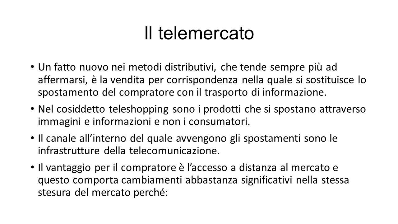 Il telemercato Un fatto nuovo nei metodi distributivi, che tende sempre più ad affermarsi, è la vendita per corrispondenza nella quale si sostituisce lo spostamento del compratore con il trasporto di informazione.