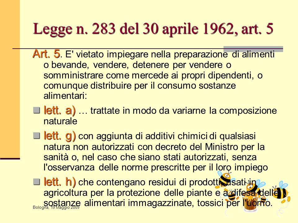 Bologna, 19 Maggio 2009 Legge n. 283 del 30 aprile 1962, art. 5 Art. 5 Art. 5. E' vietato impiegare nella preparazione di alimenti o bevande, vendere,