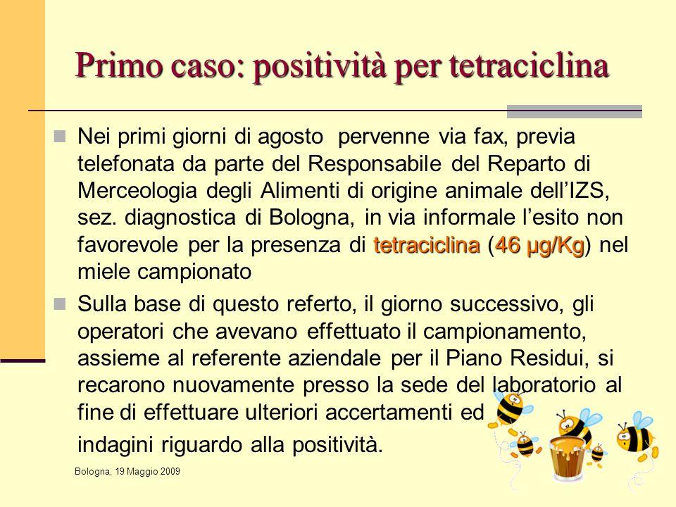 Bologna, 19 Maggio 2009 Primo caso: positività per tetraciclina tetraciclina46 μg/Kg Nei primi giorni di agosto pervenne via fax, previa telefonata da