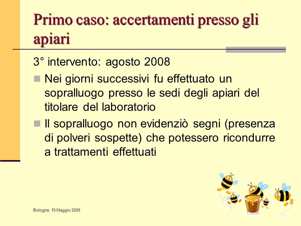 Bologna, 19 Maggio 2009 Primo caso: accertamenti presso gli apiari 3° intervento: agosto 2008 Nei giorni successivi fu effettuato un sopralluogo press