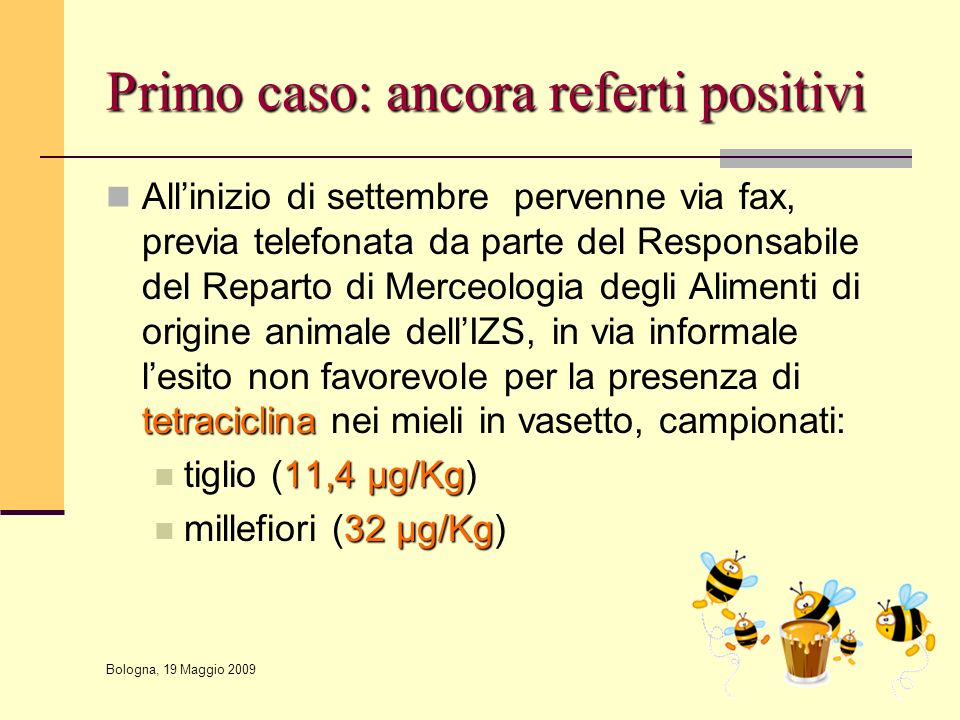 Bologna, 19 Maggio 2009 PNR 2009 – Definizione di Limiti d'azione da parte del CSS Principio attivoLimite d'azione Tetracicline5,0 μg/Kg Sulfamidici5,0 μg/Kg Streptomicina5,0 μg/Kg Tilosina5,0 μg/Kg
