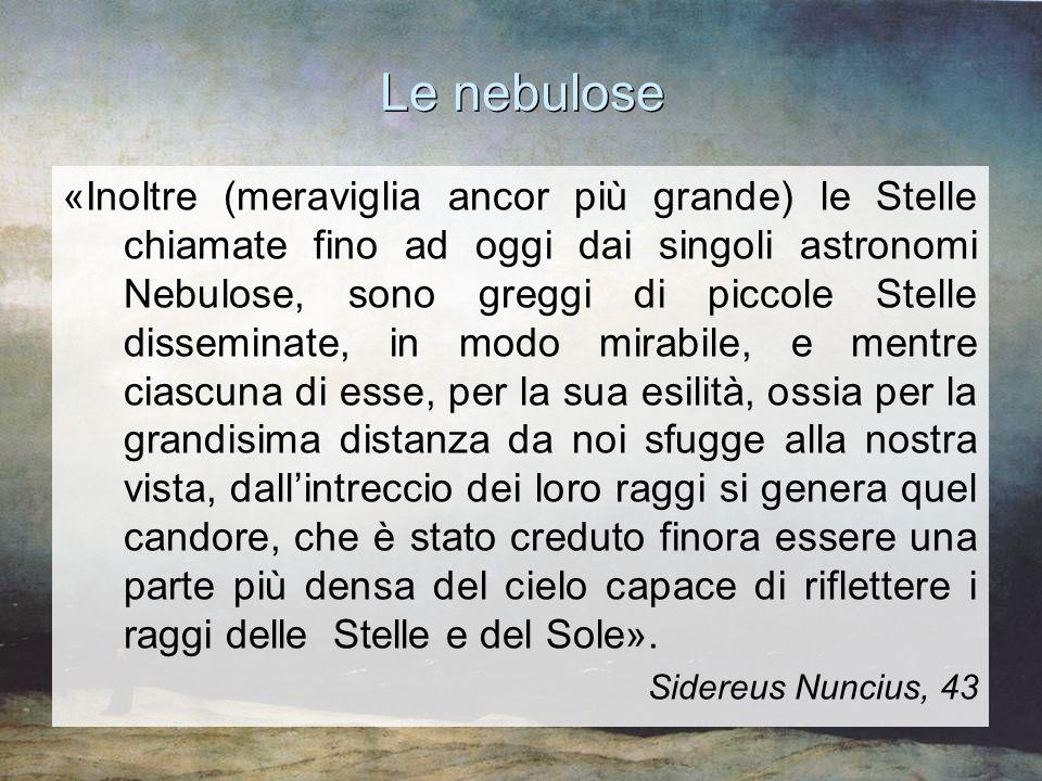 Le nebulose «Inoltre (meraviglia ancor più grande) le Stelle chiamate fino ad oggi dai singoli astronomi Nebulose, sono greggi di piccole Stelle disse