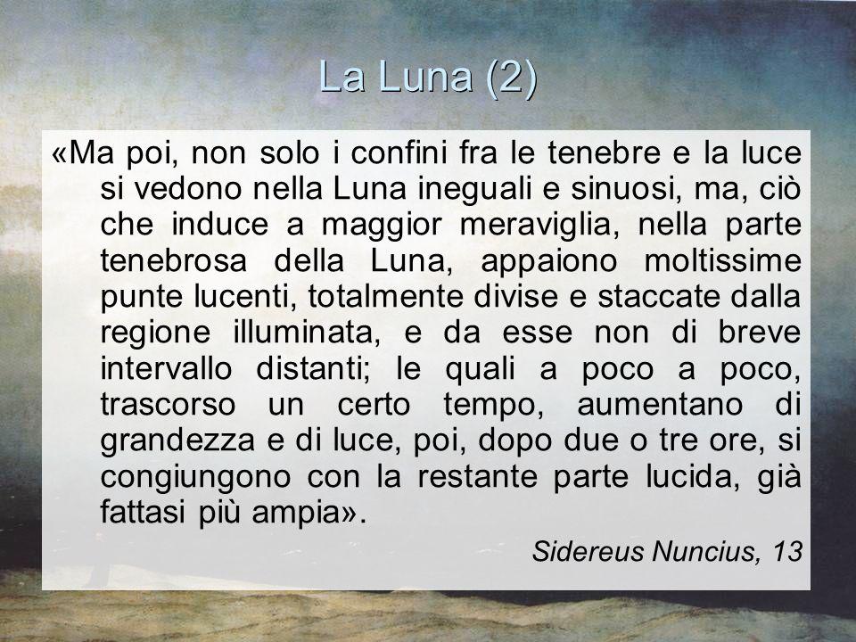La Luna (2) «Ma poi, non solo i confini fra le tenebre e la luce si vedono nella Luna ineguali e sinuosi, ma, ciò che induce a maggior meraviglia, nel