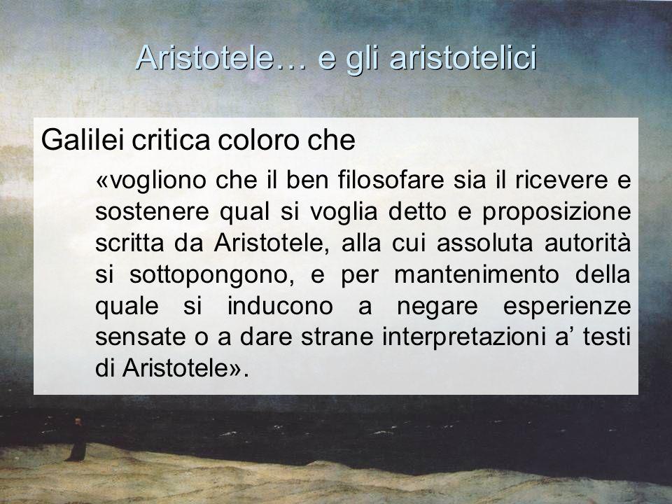 Aristotele… e gli aristotelici Galilei critica coloro che «vogliono che il ben filosofare sia il ricevere e sostenere qual si voglia detto e proposizi