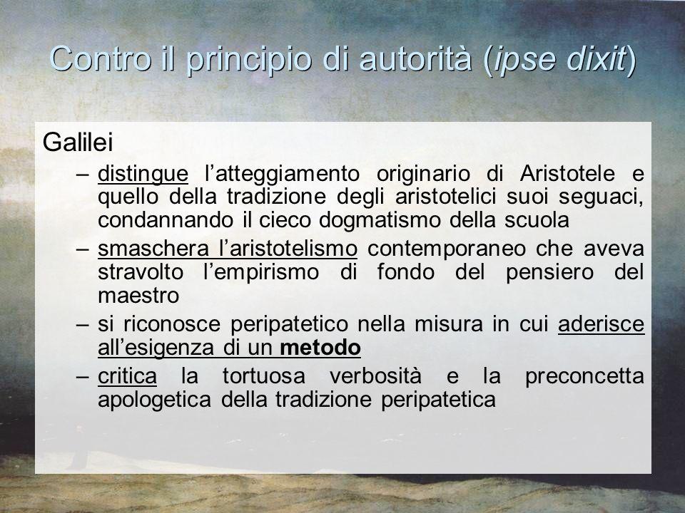 Contro il principio di autorità (ipse dixit) Galilei –distingue l'atteggiamento originario di Aristotele e quello della tradizione degli aristotelici