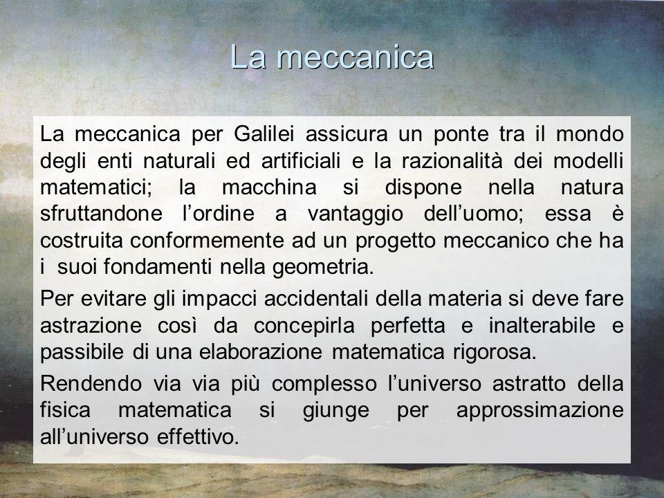 La meccanica La meccanica per Galilei assicura un ponte tra il mondo degli enti naturali ed artificiali e la razionalità dei modelli matematici; la ma