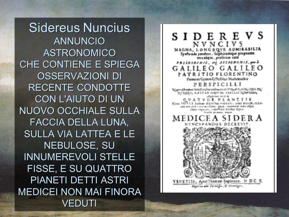 Sidereus Nuncius ANNUNCIO ASTRONOMICO CHE CONTIENE E SPIEGA OSSERVAZIONI DI RECENTE CONDOTTE CON L'AIUTO DI UN NUOVO OCCHIALE SULLA FACCIA DELLA LUNA,