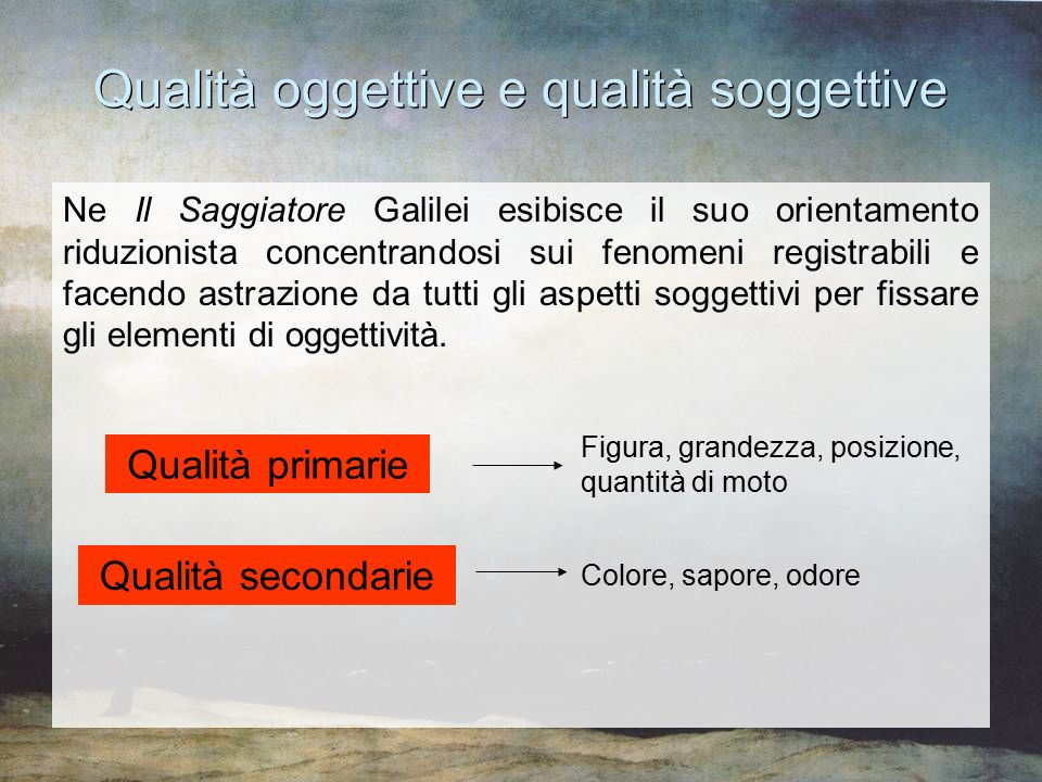Qualità oggettive e qualità soggettive Ne Il Saggiatore Galilei esibisce il suo orientamento riduzionista concentrandosi sui fenomeni registrabili e f