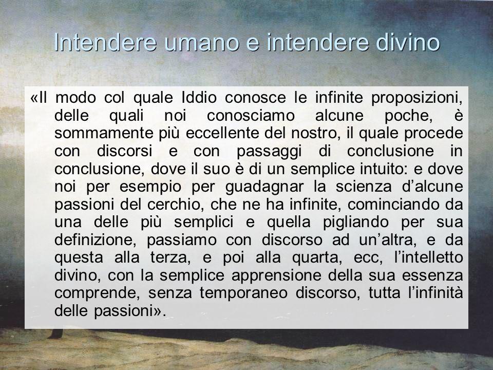 Intendere umano e intendere divino «Il modo col quale Iddio conosce le infinite proposizioni, delle quali noi conosciamo alcune poche, è sommamente pi