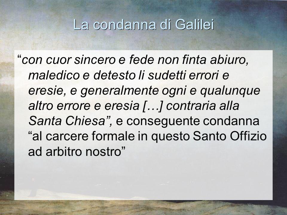 """La condanna di Galilei """"con cuor sincero e fede non finta abiuro, maledico e detesto li sudetti errori e eresie, e generalmente ogni e qualunque altro"""