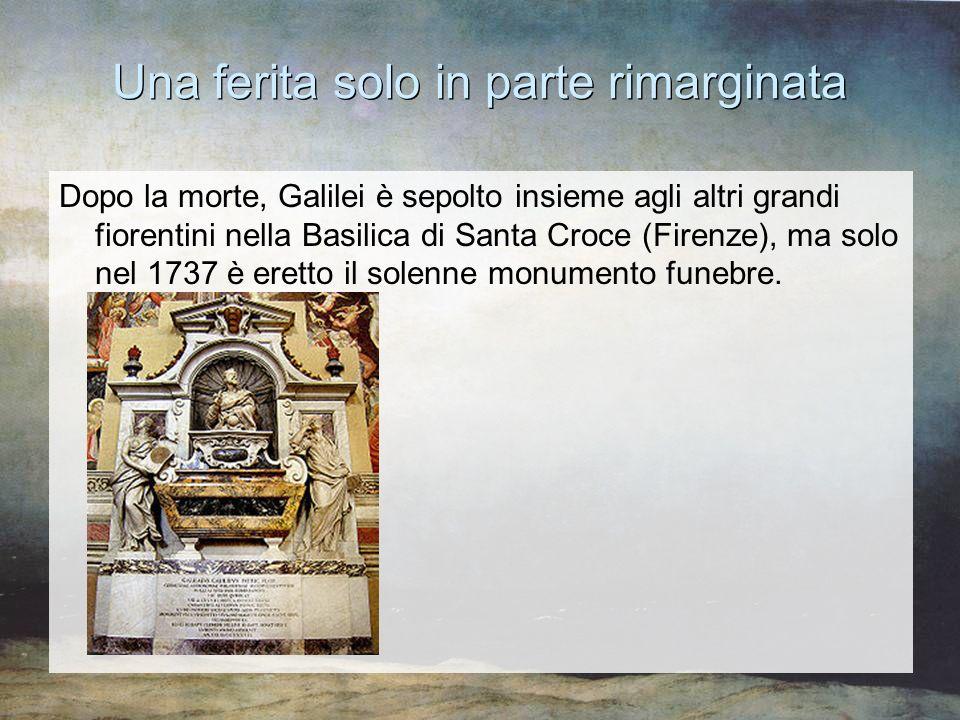 Una ferita solo in parte rimarginata Dopo la morte, Galilei è sepolto insieme agli altri grandi fiorentini nella Basilica di Santa Croce (Firenze), ma