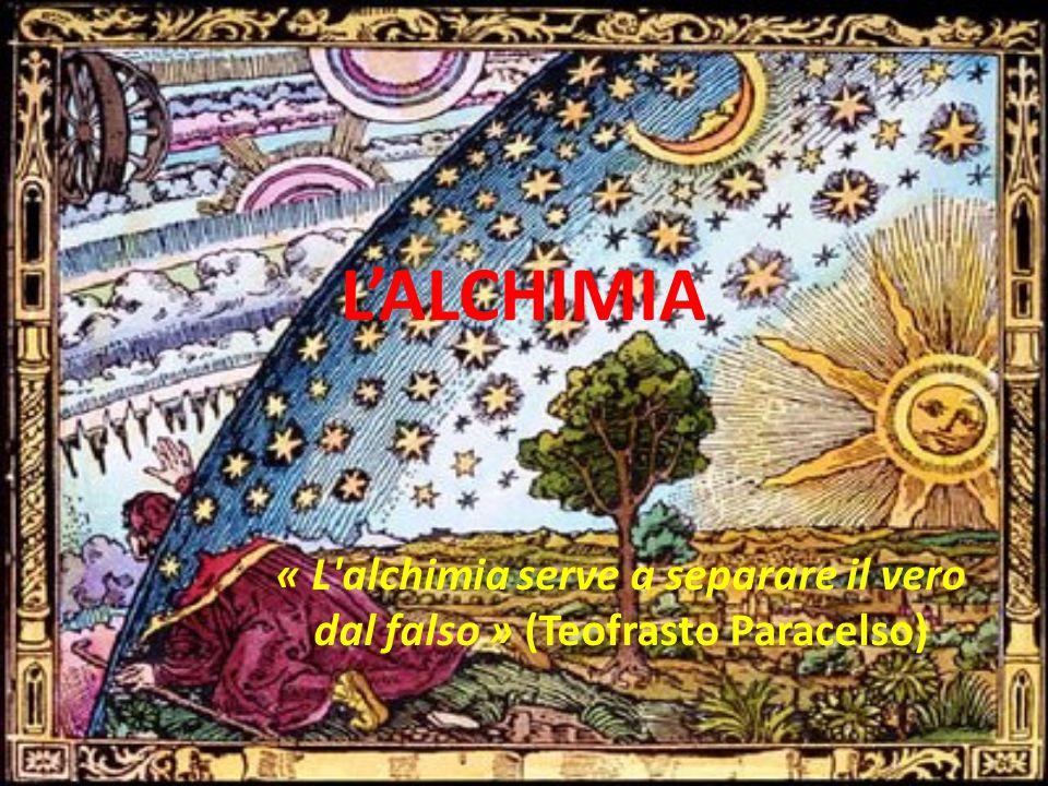 L'ALCHIMIA « L'alchimia serve a separare il vero dal falso » (Teofrasto Paracelso)