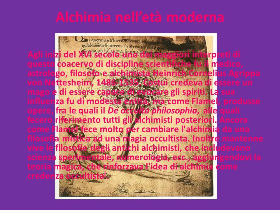 Alchimia nell'età moderna Agli inizi del XVI secolo uno dei maggiori interpreti di questo coacervo di discipline scientifiche fu il medico, astrologo, filosofo e alchimista Heinrich Cornelius Agrippa von Nettesheim, 1486-1535.