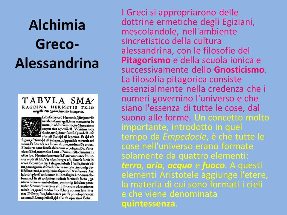 Alchimia Greco- Alessandrina I Greci si appropriarono delle dottrine ermetiche degli Egiziani, mescolandole, nell ambiente sincretistico della cultura alessandrina, con le filosofie del Pitagorismo e della scuola ionica e successivamente dello Gnosticismo.