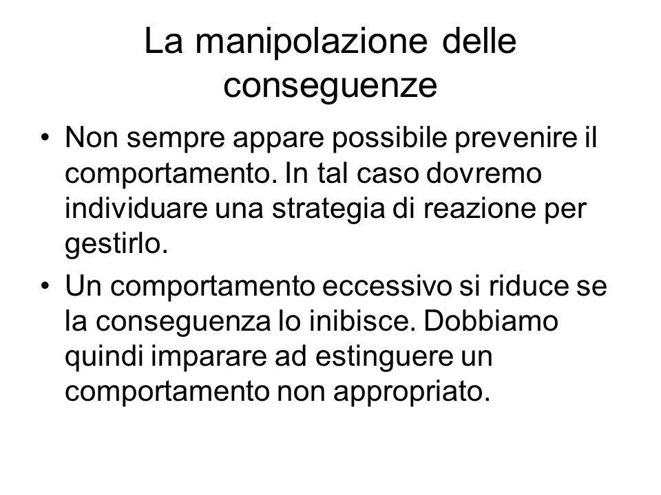 La manipolazione delle conseguenze Non sempre appare possibile prevenire il comportamento. In tal caso dovremo individuare una strategia di reazione p