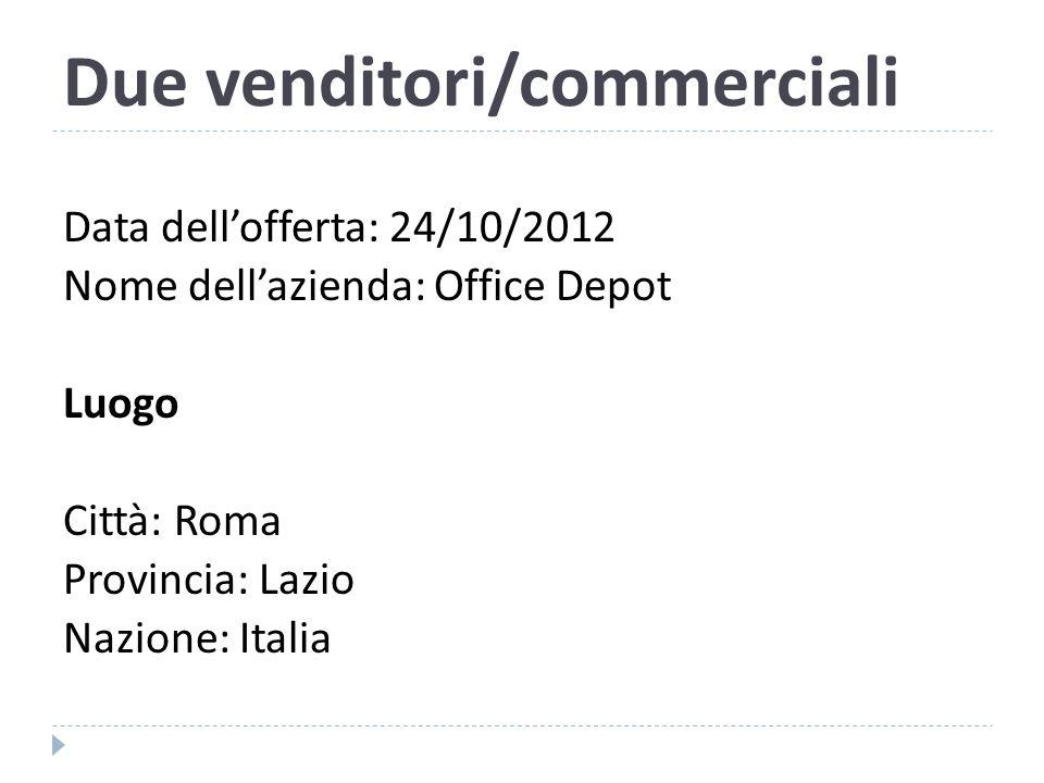 Due venditori/commerciali Data dell'offerta: 24/10/2012 Nome dell'azienda: Office Depot Luogo Città: Roma Provincia: Lazio Nazione: Italia