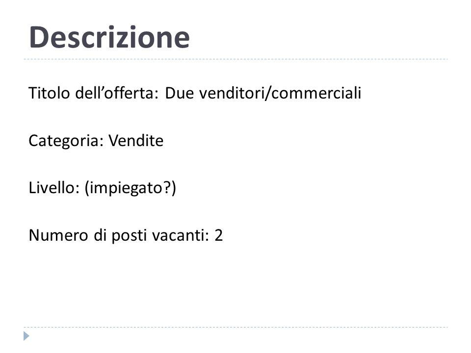 Descrizione Titolo dell'offerta: Due venditori/commerciali Categoria: Vendite Livello: (impiegato?) Numero di posti vacanti: 2