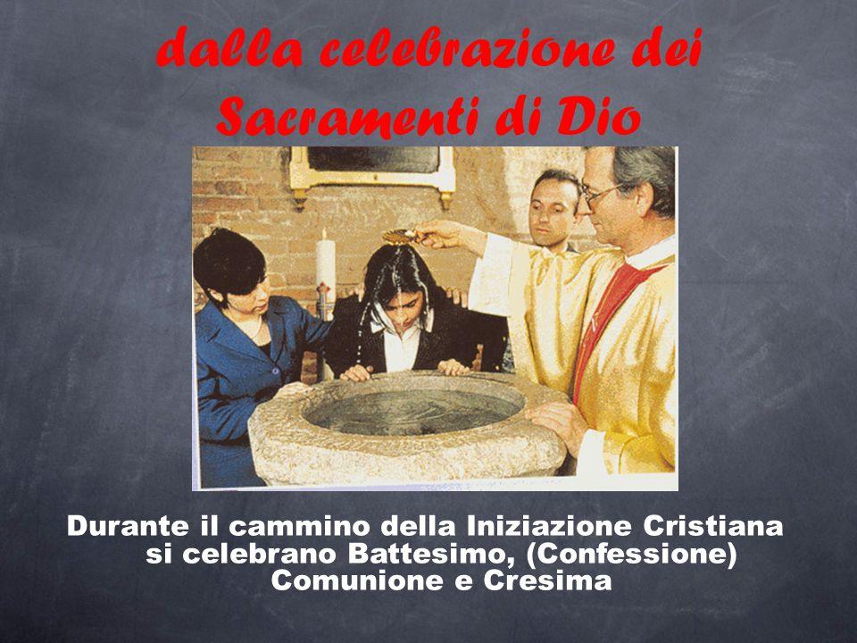 dalla celebrazione dei Sacramenti di Dio Durante il cammino della Iniziazione Cristiana si celebrano Battesimo, (Confessione) Comunione e Cresima