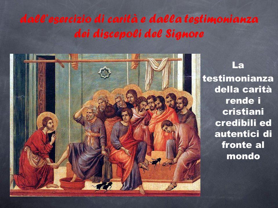 dall'esercizio di carità e dalla testimonianza dei discepoli del Signore La testimonianza della carità rende i cristiani credibili ed autentici di fro