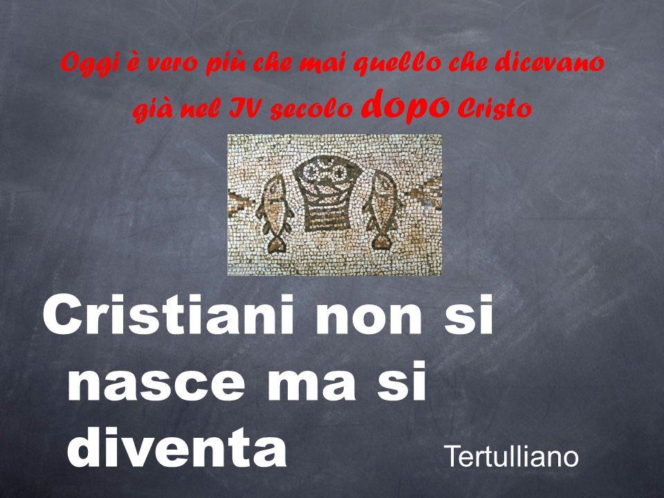 Oggi è vero più che mai quello che dicevano già nel IV secolo dopo Cristo Cristiani non si nasce ma si diventa Tertulliano