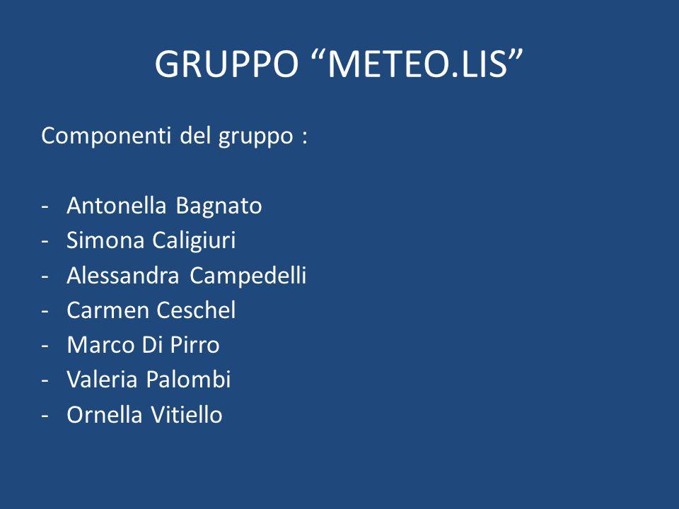 """GRUPPO """"METEO.LIS"""" Componenti del gruppo : -Antonella Bagnato -Simona Caligiuri -Alessandra Campedelli -Carmen Ceschel -Marco Di Pirro -Valeria Palomb"""