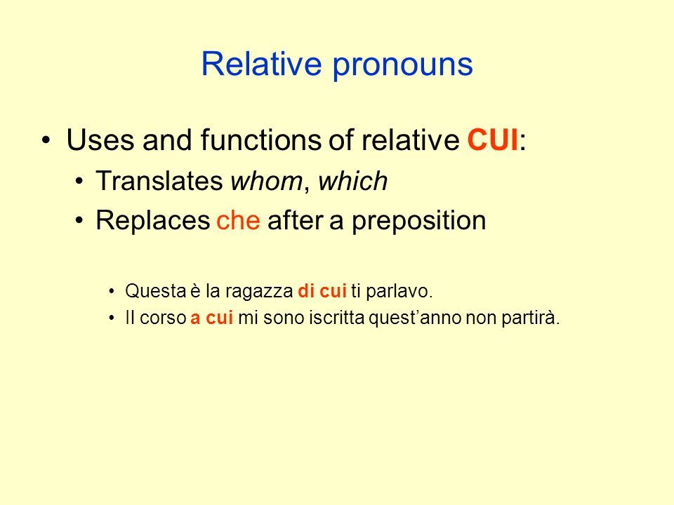 Relative pronouns Uses and functions of relative CUI: Translates whom, which Replaces che after a preposition Questa è la ragazza di cui ti parlavo.