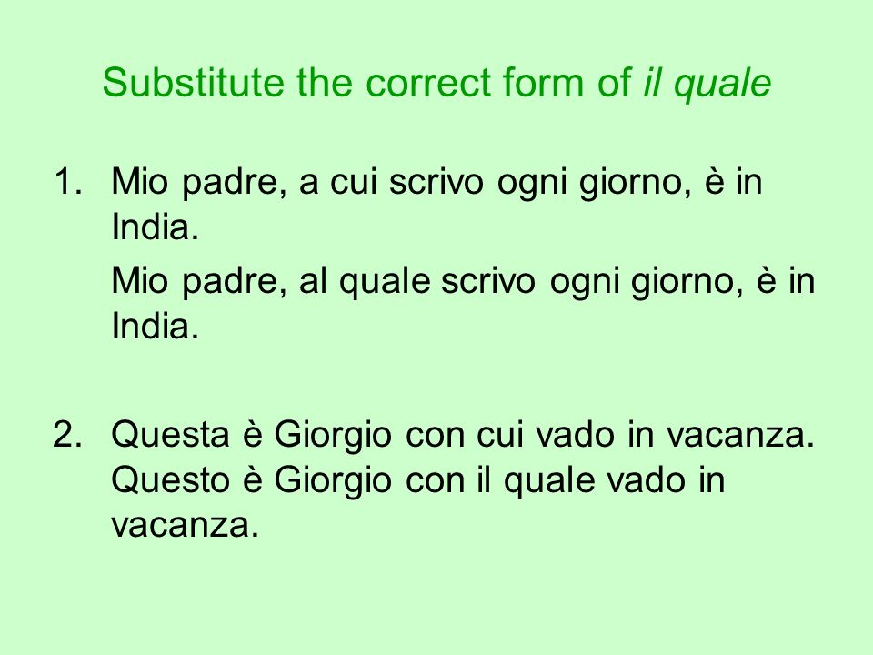 Substitute the correct form of il quale 1.Mio padre, a cui scrivo ogni giorno, è in India.