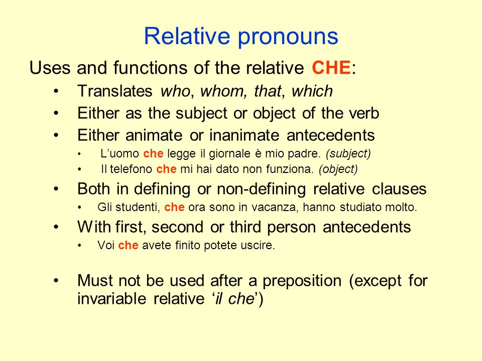 Relative pronouns Uses and functions of the relative CHE: Translates who, whom, that, which Either as the subject or object of the verb Either animate or inanimate antecedents L'uomo che legge il giornale è mio padre.
