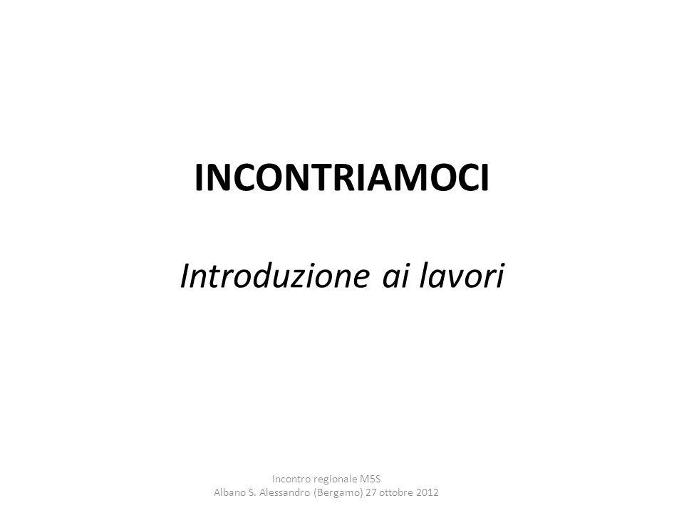 INCONTRIAMOCI Introduzione ai lavori Incontro regionale M5S Albano S. Alessandro (Bergamo) 27 ottobre 2012