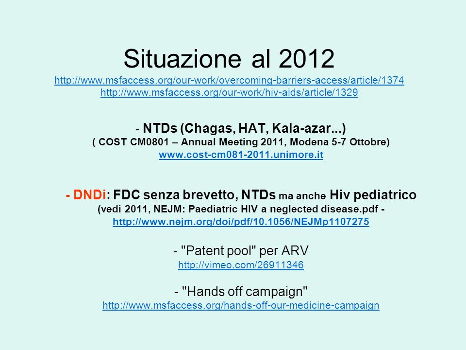Situazione al 2012 http://www.msfaccess.org/our-work/overcoming-barriers-access/article/1374 http://www.msfaccess.org/our-work/hiv-aids/article/1329 http://www.msfaccess.org/our-work/overcoming-barriers-access/article/1374 http://www.msfaccess.org/our-work/hiv-aids/article/1329 - NTDs (Chagas, HAT, Kala-azar...) ( COST CM0801 – Annual Meeting 2011, Modena 5-7 Ottobre) www.cost-cm081-2011.unimore.it - DNDi: FDC senza brevetto, NTDs ma anche Hiv pediatrico (vedi 2011, NEJM: Paediatric HIV a neglected disease.pdf - http://www.nejm.org/doi/pdf/10.1056/NEJMp1107275 http://www.nejm.org/doi/pdf/10.1056/NEJMp1107275 - Patent pool per ARV http://vimeo.com/26911346 - Hands off campaign http://www.msfaccess.org/hands-off-our-medicine-campaign