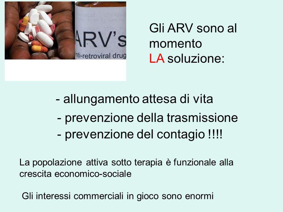 - allungamento attesa di vita Gli ARV sono al momento LA soluzione: La popolazione attiva sotto terapia è funzionale alla crescita economico-sociale - prevenzione del contagio !!!.