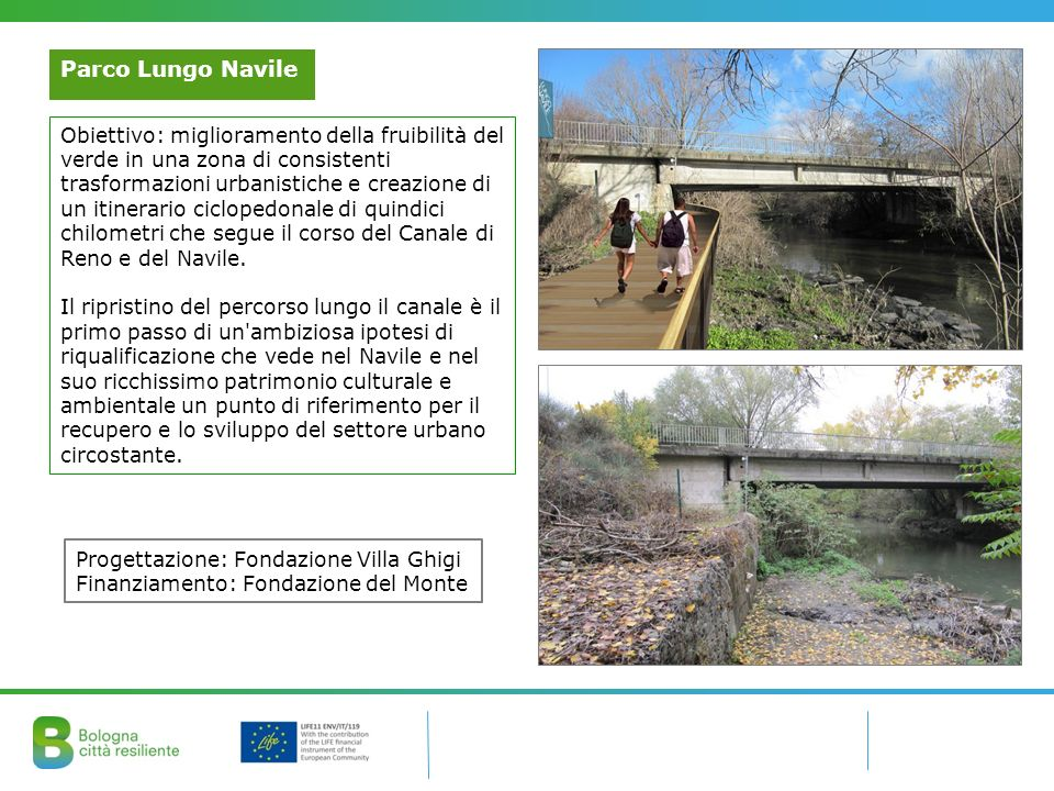 Parco Lungo Navile Obiettivo: miglioramento della fruibilità del verde in una zona di consistenti trasformazioni urbanistiche e creazione di un itinerario ciclopedonale di quindici chilometri che segue il corso del Canale di Reno e del Navile.