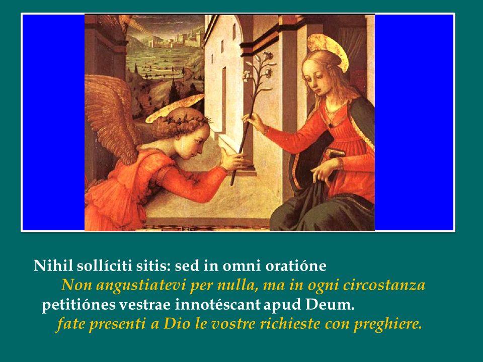 Nihil sollíciti sitis: sed in omni oratióne Non angustiatevi per nulla, ma in ogni circostanza petitiónes vestrae innotéscant apud Deum.
