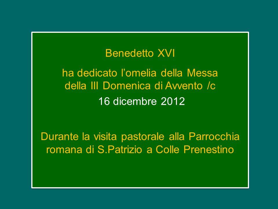 Benedetto XVI ha dedicato l'omelia della Messa della III Domenica di Avvento /c 16 dicembre 2012 Durante la visita pastorale alla Parrocchia romana di S.Patrizio a Colle Prenestino Benedetto XVI ha dedicato l'omelia della Messa della III Domenica di Avvento /c 16 dicembre 2012 Durante la visita pastorale alla Parrocchia romana di S.Patrizio a Colle Prenestino