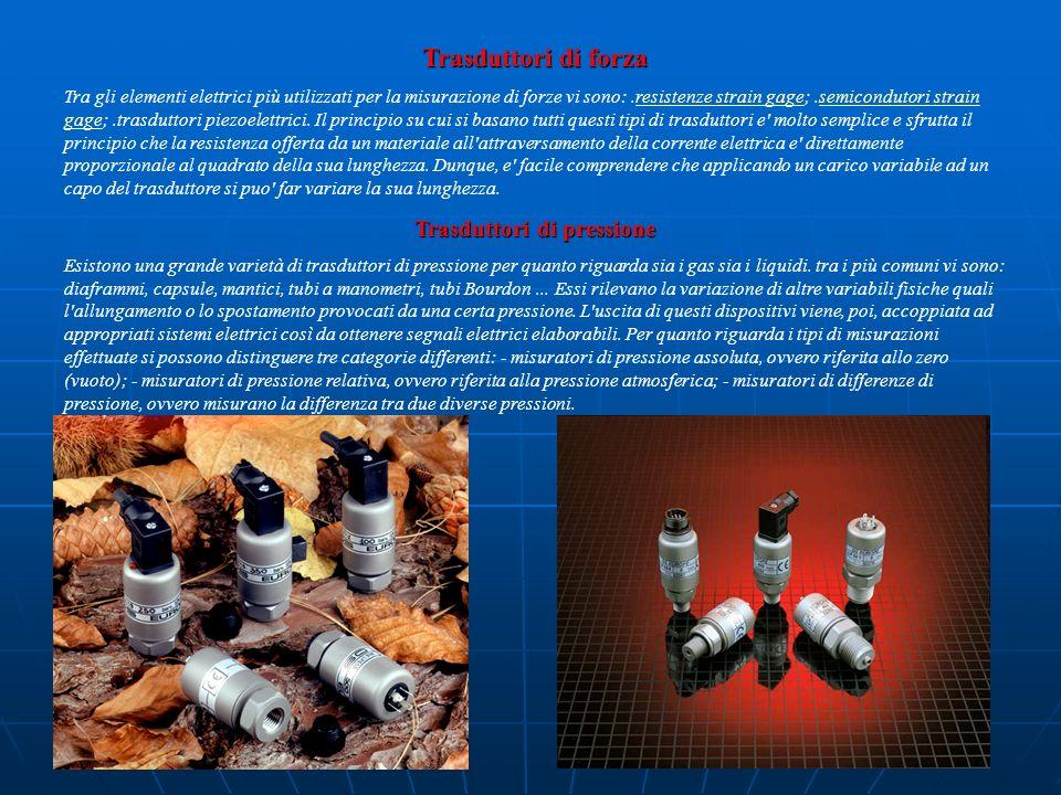 Trasduttori di forza Tra gli elementi elettrici più utilizzati per la misurazione di forze vi sono:.resistenze strain gage;.semicondutori strain gage;