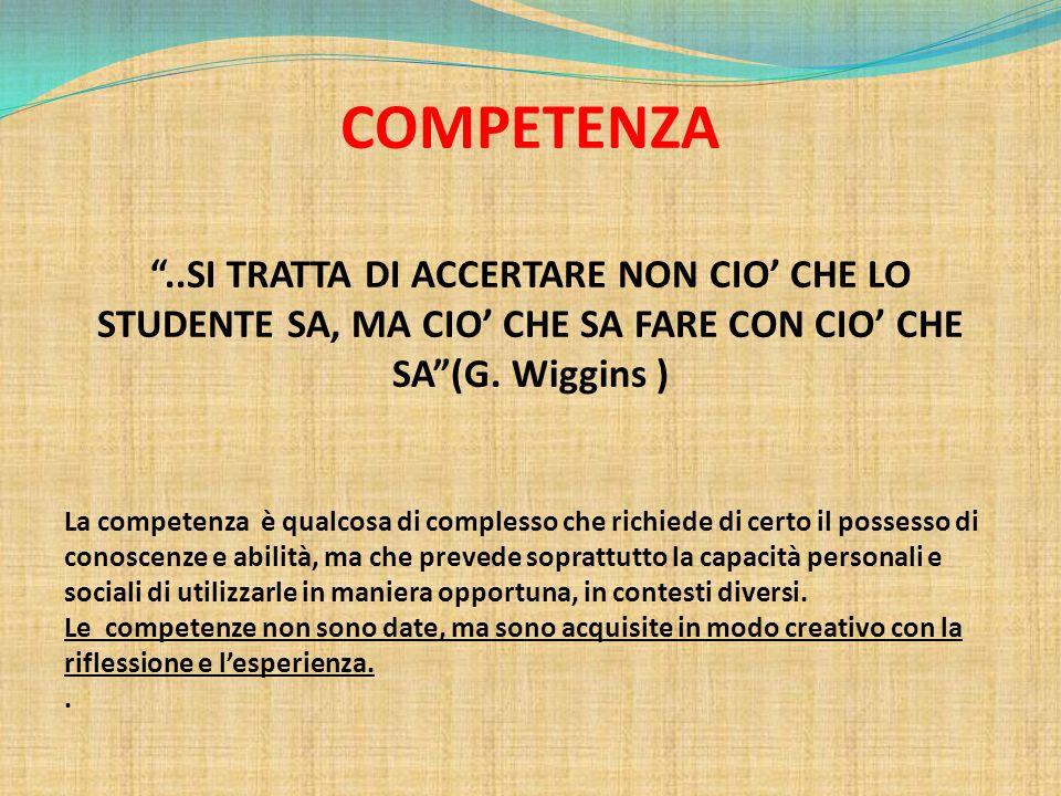 """COMPETENZA """"..SI TRATTA DI ACCERTARE NON CIO' CHE LO STUDENTE SA, MA CIO' CHE SA FARE CON CIO' CHE SA""""(G. Wiggins ) La competenza è qualcosa di comple"""