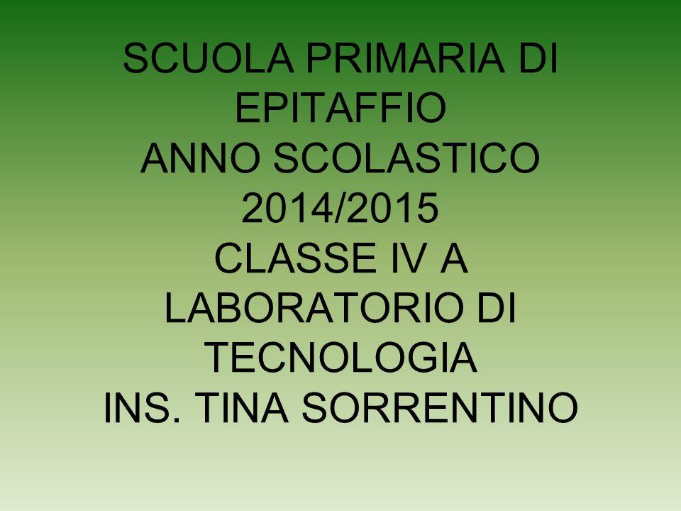 SCUOLA PRIMARIA DI EPITAFFIO ANNO SCOLASTICO 2014/2015 CLASSE IV A LABORATORIO DI TECNOLOGIA INS. TINA SORRENTINO