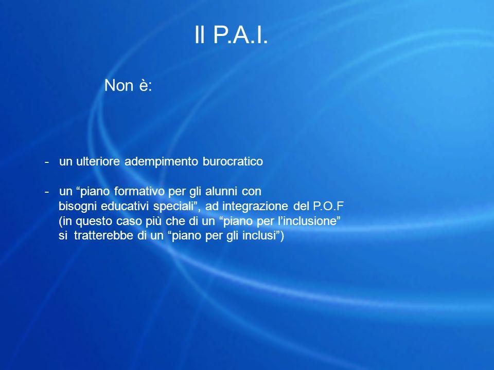 """Il P.A.I. Non è: - un ulteriore adempimento burocratico - un """"piano formativo per gli alunni con bisogni educativi speciali"""", ad integrazione del P.O."""