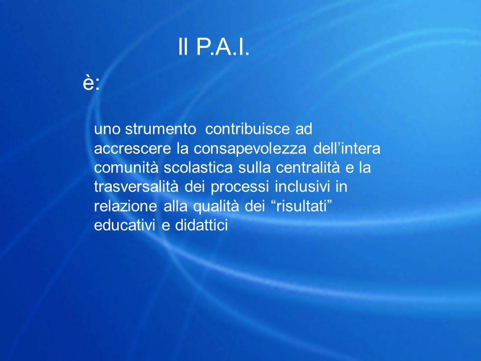 Il P.A.I. è: uno strumento contribuisce ad accrescere la consapevolezza dell'intera comunità scolastica sulla centralità e la trasversalità dei proces