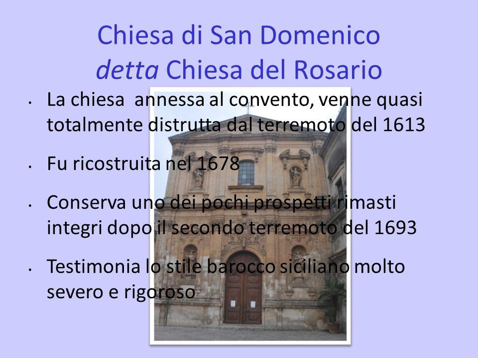 Chiesa di San Domenico detta Chiesa del Rosario La chiesa annessa al convento, venne quasi totalmente distrutta dal terremoto del 1613 Fu ricostruita nel 1678 Conserva uno dei pochi prospetti rimasti integri dopo il secondo terremoto del 1693 Testimonia lo stile barocco siciliano molto severo e rigoroso