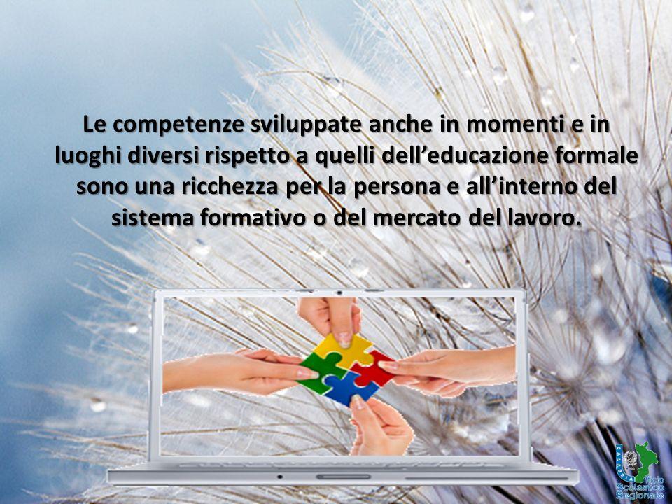 Le competenze sviluppate anche in momenti e in luoghi diversi rispetto a quelli dell'educazione formale sono una ricchezza per la persona e all'interno del sistema formativo o del mercato del lavoro.