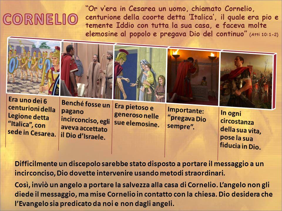 """""""Or v'era in Cesarea un uomo, chiamato Cornelio, centurione della coorte detta 'Italica', il quale era pio e temente Iddio con tutta la sua casa, e fa"""